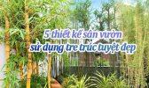 5 Thiet Ke San Vuon Su Dung Truc Tre Tuyet Dep